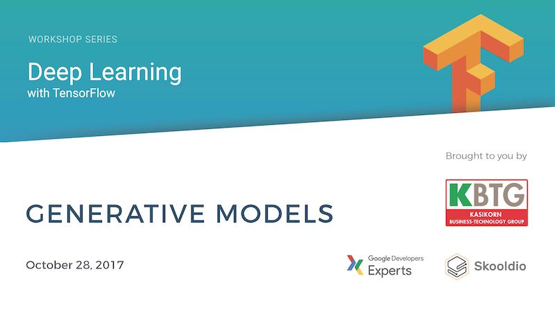 Deep Learning with TensorFlow Workshop Series (Part 5 of 5)   Skooldio Online Course: Generative Models